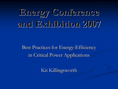 Energy Conference and Exhibition 2007 Best Practices for Energy-Efficiency in Critical Power Applications Kit Killingsworth.