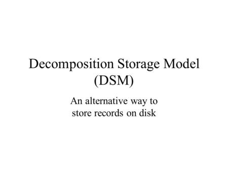 Decomposition Storage Model (DSM) An alternative way to store records on disk.