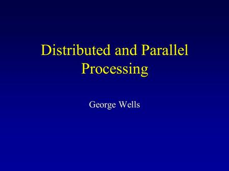 Distributed and Parallel Processing George Wells.