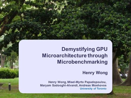 Henry Wong, Misel-Myrto Papadopoulou, Maryam Sadooghi-Alvandi, Andreas Moshovos University of Toronto Demystifying GPU Microarchitecture through Microbenchmarking.