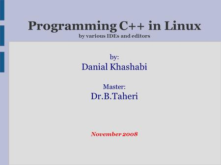 Programming C++ in Linux by various IDEs and editors by: Danial Khashabi Master: Dr.B.Taheri November 2008.