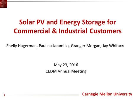 Carnegie Mellon University Solar PV and Energy Storage for Commercial & Industrial Customers Shelly Hagerman, Paulina Jaramillo, Granger Morgan, Jay Whitacre.