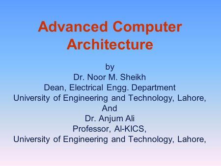 Advanced Computer Architecture by Dr. Noor M. Sheikh Dean, Electrical Engg. Department University of Engineering and Technology, Lahore, And Dr. Anjum.