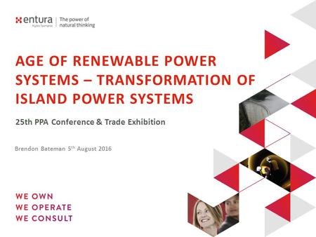 AGE OF RENEWABLE POWER SYSTEMS – TRANSFORMATION OF ISLAND POWER SYSTEMS 25th PPA Conference & Trade Exhibition Brendon Bateman 5 th August 2016.