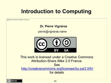 Dr. Introduction to Computing Dr. Pierre Vignéras This work is licensed under a Creative Commons Attribution-Share Alike 2.0 France.