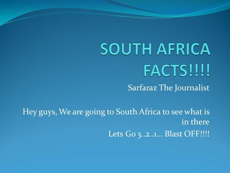 Sarfaraz The Journalist Hey guys, We are going to South Africa to see what is in there Lets Go 3..2..1... Blast OFF!!!!