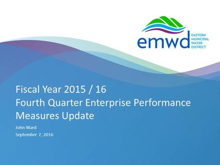 1 | emwd.org Fiscal Year 2015 / 16 Fourth Quarter Enterprise Performance Measures Update John Ward September 7, 2016.