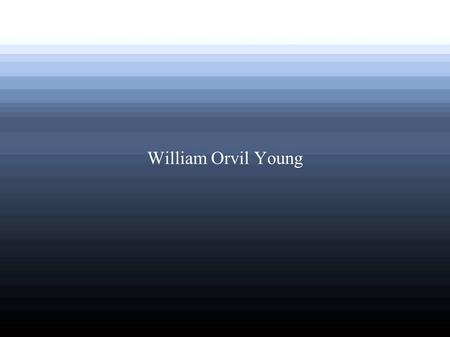 William Orvil Young. Mr. Young served in WWII ● WWII began in 1939 and ended in 1945. Young enlisted in 1942. It was one of the most memorable experiences.
