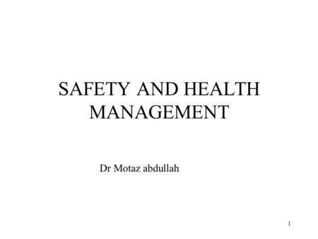 1 SAFETY AND HEALTH MANAGEMENT Dr Motaz abdullah.