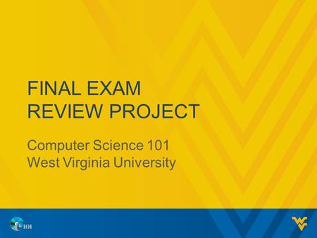 FINAL EXAM REVIEW PROJECT Computer Science 101 West Virginia University 1.