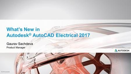 © 2016 Autodesk What's New in Autodesk ® AutoCAD Electrical 2017 Gaurav Sachdeva Product Manager.