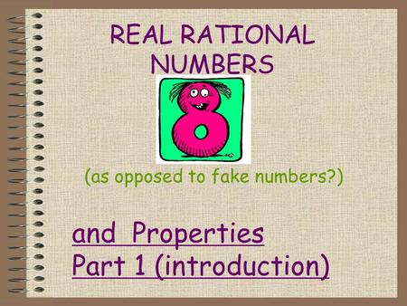 REAL RATIONAL NUMBERS (as opposed to fake numbers?) and Properties Part 1 (introduction)