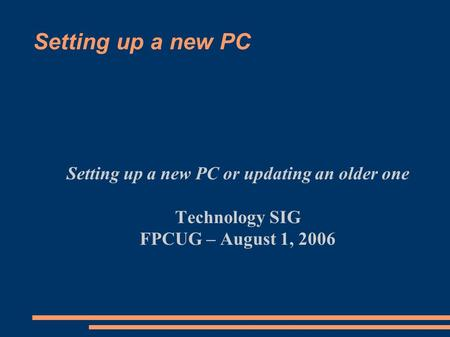 Setting up a new PC Setting up a new PC or updating an older one Technology SIG FPCUG – August 1, 2006.
