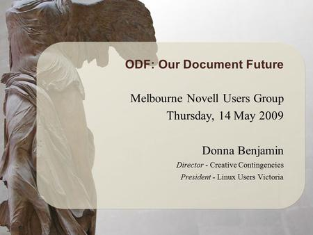 ODF: Our Document Future Melbourne Novell Users Group Thursday, 14 May 2009 Donna Benjamin Director - Creative Contingencies President - Linux Users Victoria.