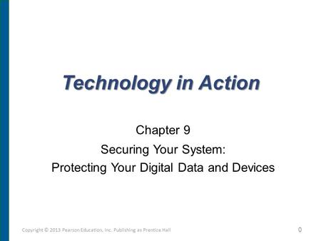 Technology in Action Chapter 9 Securing Your System: Protecting Your Digital Data and Devices Copyright © 2013 Pearson Education, Inc. Publishing as Prentice.