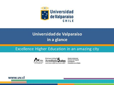 Universidad de Valparaíso in a glance Excellence Higher Education in an amazing city.