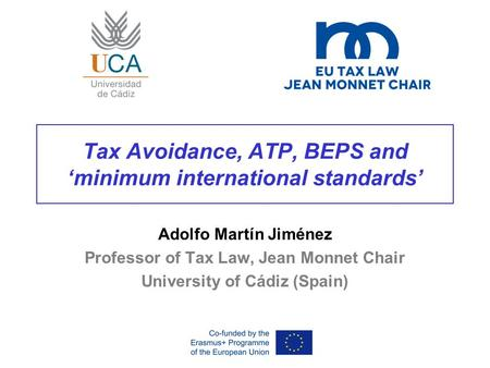 Tax Avoidance, ATP, BEPS and 'minimum international standards' Adolfo Martín Jiménez Professor of Tax Law, Jean Monnet Chair University of Cádiz (Spain)