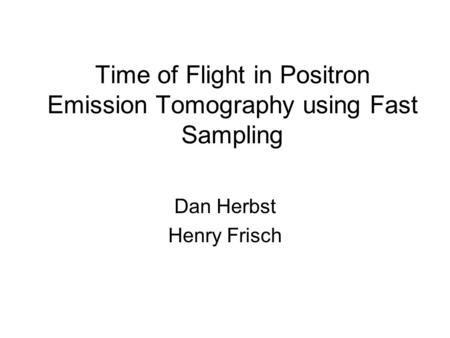 Time of Flight in Positron Emission Tomography using Fast Sampling Dan Herbst Henry Frisch.