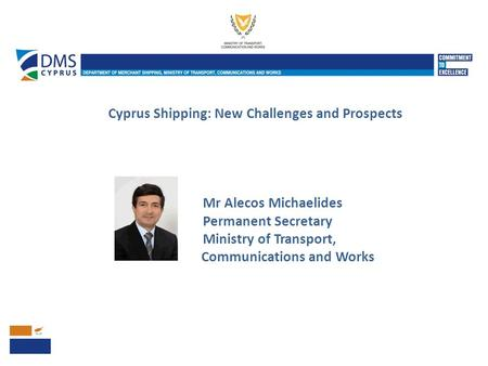 Cyprus Shipping: New Challenges and Prospects Mr Alecos Michaelides Permanent Secretary Ministry of Transport, Communications and Works.