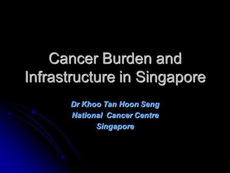 Cancer Burden and Infrastructure in Singapore Dr Khoo Tan Hoon Seng National Cancer Centre Singapore.
