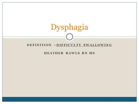 DEFINITION –DIFFICULTY SWALLOWING HEATHER RAWLS RN MS Dysphagia.