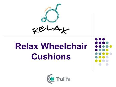 Relax Wheelchair Cushions. Introducing… Innovative seating solutions Redistribute weight and provide excellent pressure relief Reduce shear and friction.