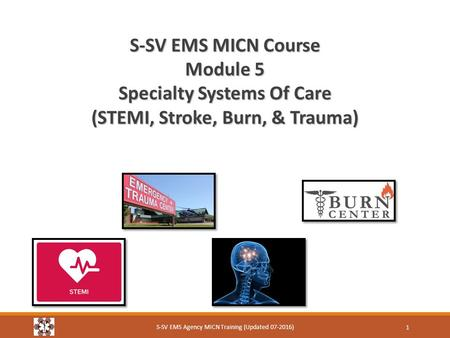 S-SV EMS MICN Course Module 5 Specialty Systems Of Care (STEMI, Stroke, Burn, & Trauma) S-SV EMS Agency MICN Training (Updated 07-2016) 1.