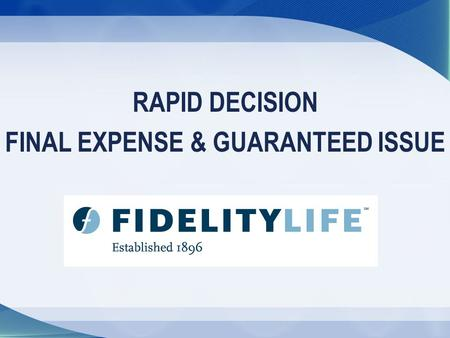 RAPID DECISION FINAL EXPENSE & GUARANTEED ISSUE. About the Products Fidelity Life's Rapid Decision Final Expense and Guaranteed Issue Graded Death Benefit.