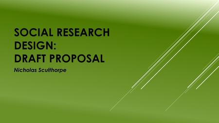 SOCIAL RESEARCH DESIGN: DRAFT PROPOSAL Nicholas Sculthorpe.