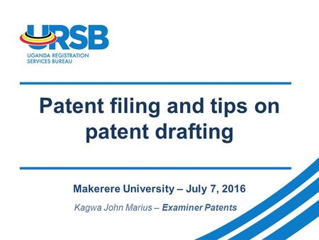 Patent filing and tips on patent drafting Makerere University – July 7, 2016 Kagwa John Marius – Examiner Patents.