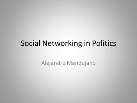 Social Networking in Politics Alejandro Mandujano.
