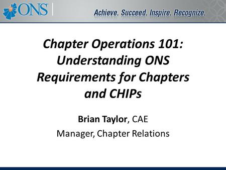 Chapter Operations 101: Understanding ONS Requirements for Chapters and CHIPs Brian Taylor, CAE Manager, Chapter Relations.