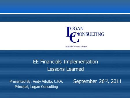 Trusted Business Advisor September 26 rd, 2011 EE Financials Implementation Lessons Learned Presented By: Andy Vitullo, C.P.A. Principal, Logan Consulting.