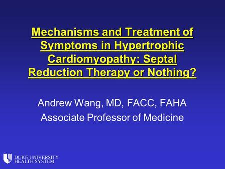 Mechanisms and Treatment of Symptoms in Hypertrophic Cardiomyopathy: Septal Reduction Therapy or Nothing? Andrew Wang, MD, FACC, FAHA Associate Professor.