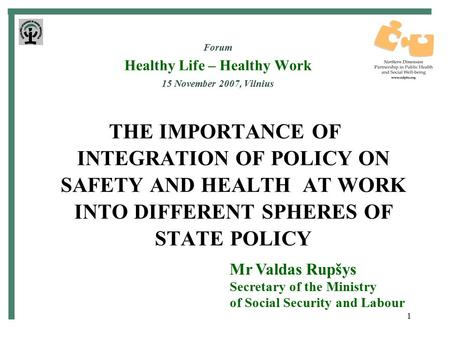 1 Forum Healthy Life – Healthy Work 15 November 2007, Vilnius THE IMPORTANCE OF INTEGRATION OF POLICY ON SAFETY AND HEALTH AT WORK INTO DIFFERENT SPHERES.
