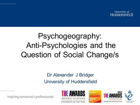 Psychogeography: Anti-Psychologies and the Question of Social Change/s Dr Alexander J Bridger University of Huddersfield.