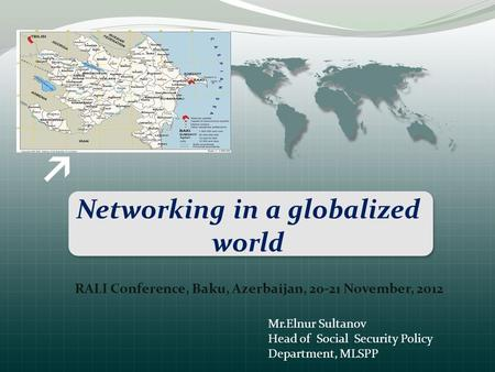Networking in a globalized world RALI Conference, Baku, Azerbaijan, 20-21 November, 2012 Mr.Elnur Sultanov Head of Social Security Policy Department, MLSPP.