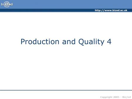 Copyright 2005 – Biz/ed Production and Quality 4.
