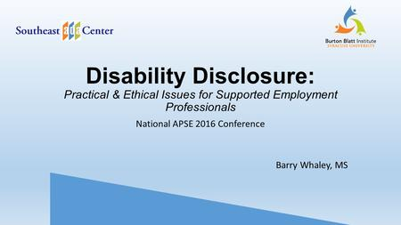 Disability Disclosure: Practical & Ethical Issues for Supported Employment Professionals National APSE 2016 Conference Barry Whaley, MS.