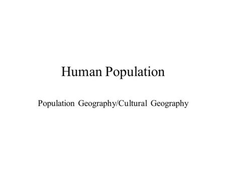 Human Population Population Geography/<strong>Cultural</strong> Geography.
