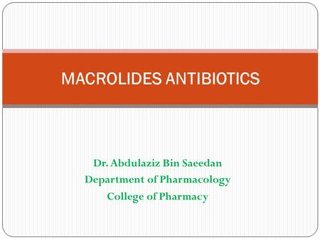 Dr. Abdulaziz Bin Saeedan Department of Pharmacology College of Pharmacy MACROLIDES ANTIBIOTICS.