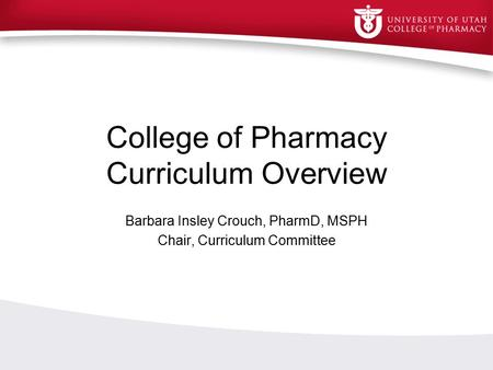 College of Pharmacy Curriculum Overview Barbara Insley Crouch, PharmD, MSPH Chair, Curriculum Committee.