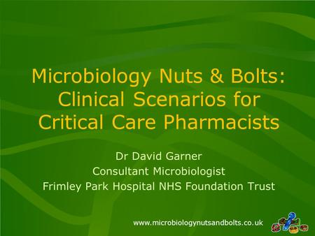 Microbiology Nuts & Bolts: Clinical Scenarios for Critical Care Pharmacists Dr David Garner Consultant Microbiologist.