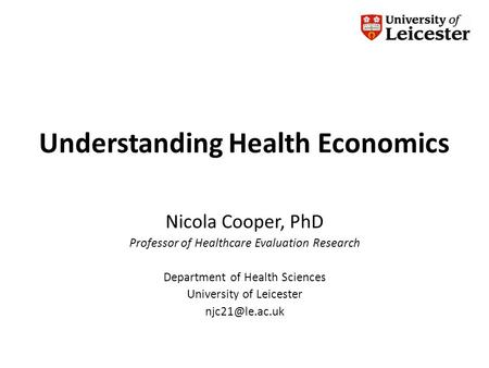 Understanding Health Economics Nicola Cooper, PhD Professor of Healthcare Evaluation Research Department of Health Sciences University of Leicester