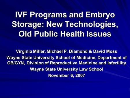 IVF Programs and Embryo Storage: New Technologies, Old Public Health Issues Virginia Miller, Michael P. Diamond & David Moss Wayne State University School.