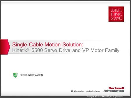 Copyright © 2012 Rockwell Automation, Inc. All rights reserved. Single Cable Motion Solution: Kinetix ® 5500 Servo Drive and VP Motor Family PUBLIC INFORMATION.