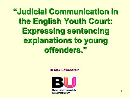 "1 ""Judicial Communication in the English Youth Court: Expressing sentencing explanations to young offenders."" Dr Max Lowenstein."