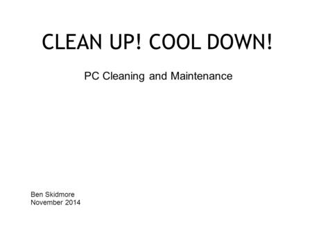 CLEAN UP! COOL DOWN! PC Cleaning and Maintenance Ben Skidmore November 2014.