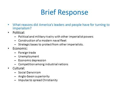 Brief Response What reasons did America's leaders and people have for turning to imperialism? <strong>Political</strong>: – <strong>Political</strong> and military rivalry with other imperialist.