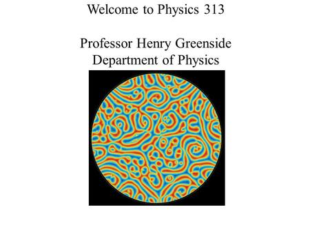 Welcome to Physics 313 Professor Henry Greenside Department of Physics.